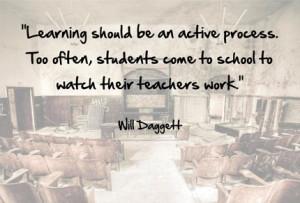Процесс обучения должен быть активным. Слишком часто ученики приходят в школу, чтобы смотреть, как работают их учителя.
