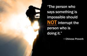 Люди, которые считают что-то невозможным, не должны мешать людям, которые делают это возможным. (китайская пословица)